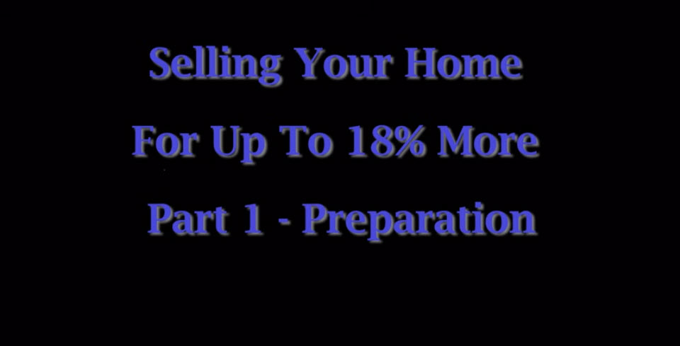 Selling Your Home For Up To 18% More Part 1 – Preparation
