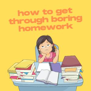 How to Get Through Boring Homework