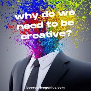 Why Do We Need to Be Creative?