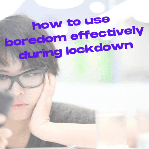 How to Use Boredom Effectively During Lockdown