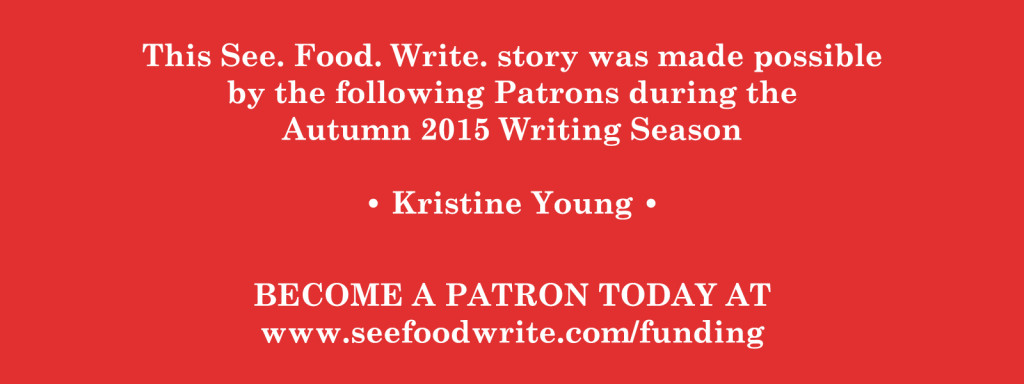 This See. Food. Write. story was made possible by the following Patrons during the Autumn 2015 Writing Season. Become a Patron today at www.seefoodwrite.com/funding