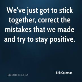 erik-coleman-quote-weve-just-got-to-stick-together-correct-the[1]