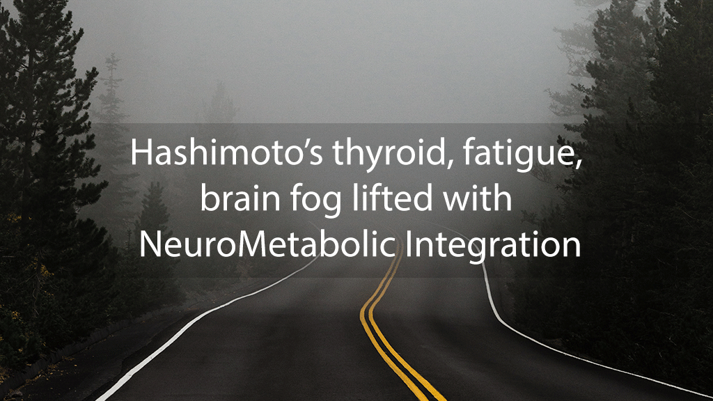 Hashimoto's thyroid, fatigue, brain fog lifted with NeuroMetabolic Integration