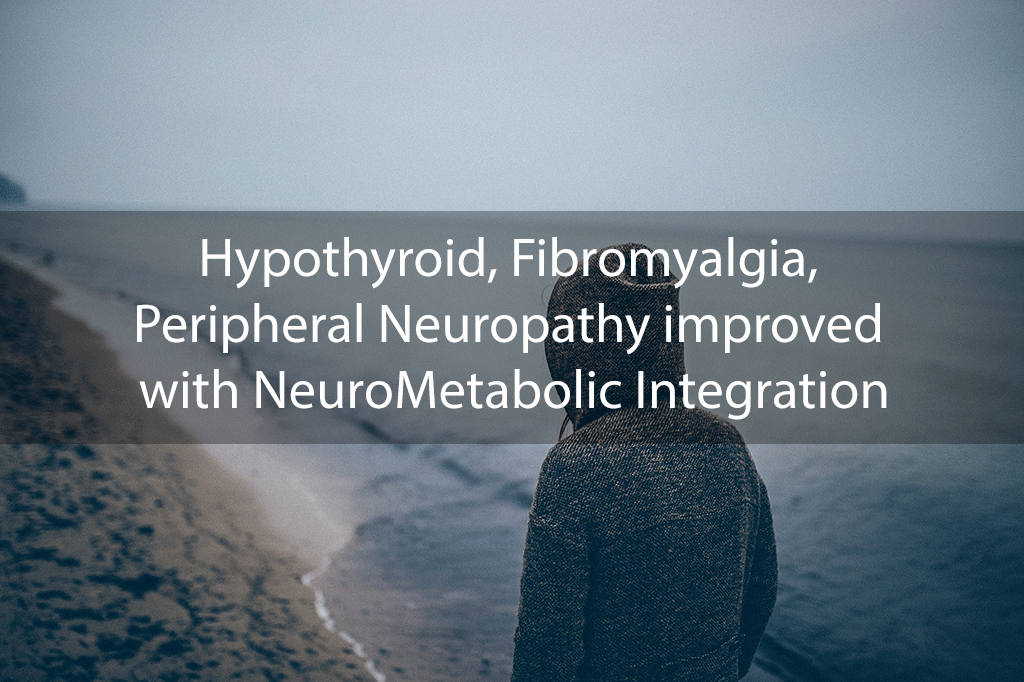 Hypothyroid, Fibromyalgia, Peripheral Neuropathy improved with NeuroMetabolic Integration