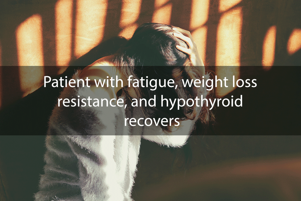 Patient with fatigue, weight loss resistance, and hypothyroid recovers