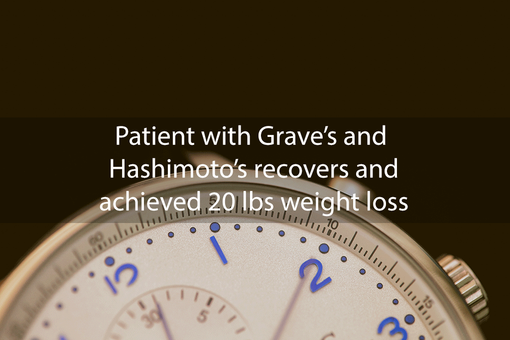 Patient with Grave's and Hashimoto's recovers and achieved 20 lbs weight loss