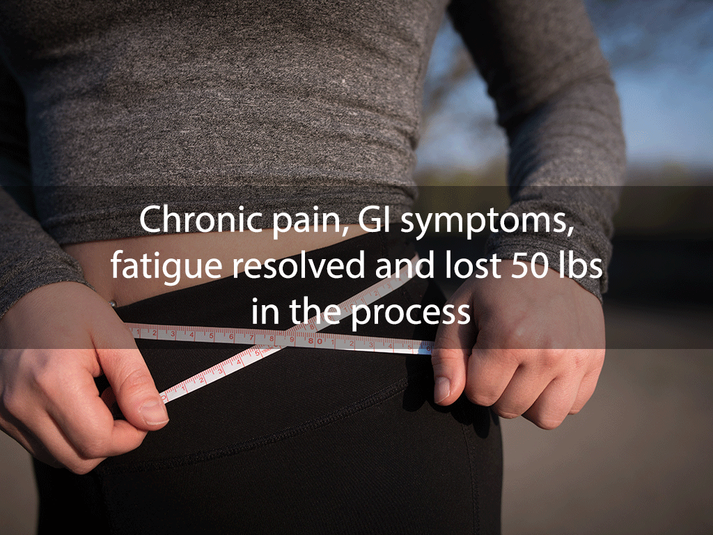 Chronic pain, GI symptoms, fatigue resolved and lost 50 lbs in the process