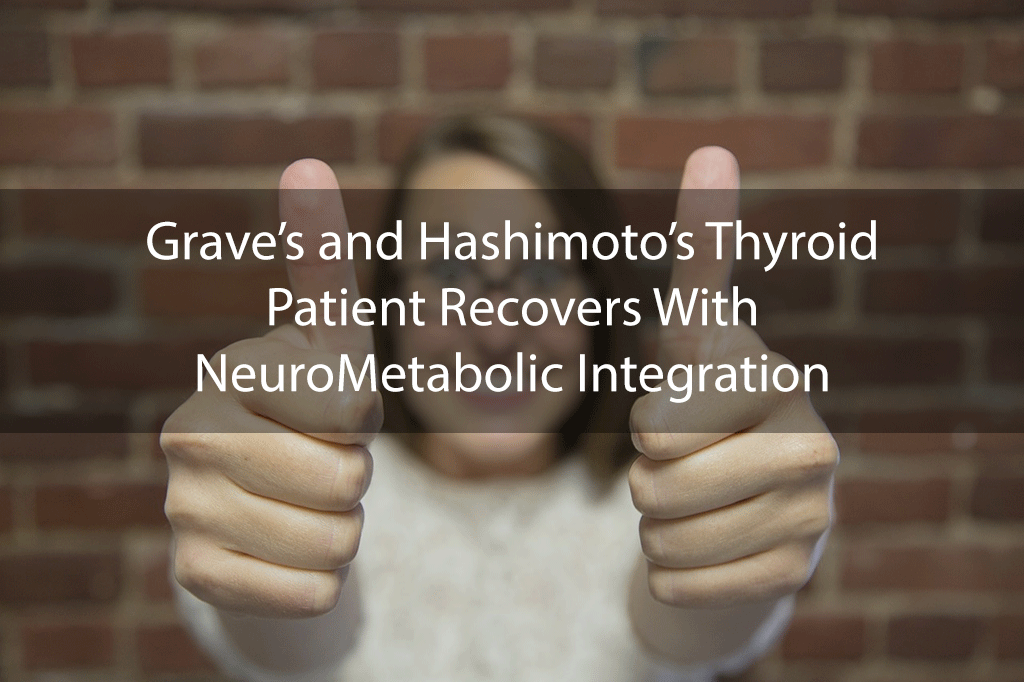 Grave's and Hashimoto's Thyroid Patient Recovers With NeuroMetabolic Integration