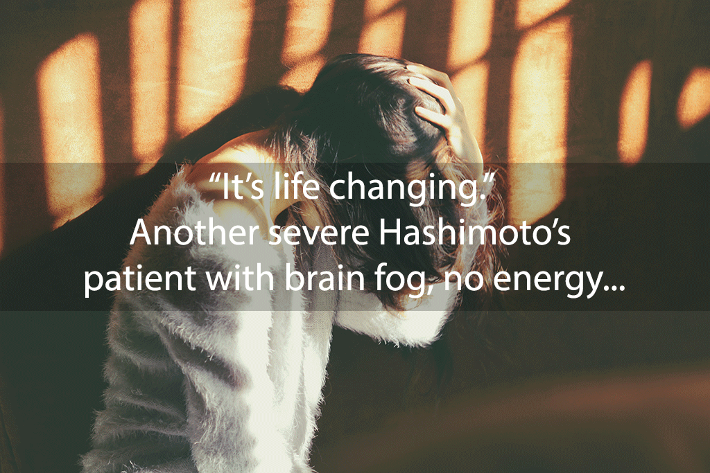 """It's life changing."" Another severe Hashimoto's patient with brain fog, no energy, sleep disturbance, pain, and digestive symptoms got her life back"