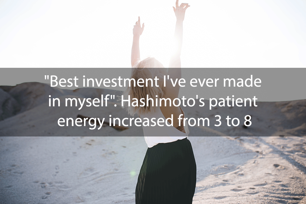 """Best investment I've ever made in myself"". Hashimoto's patient energy increased from 3 to 8"