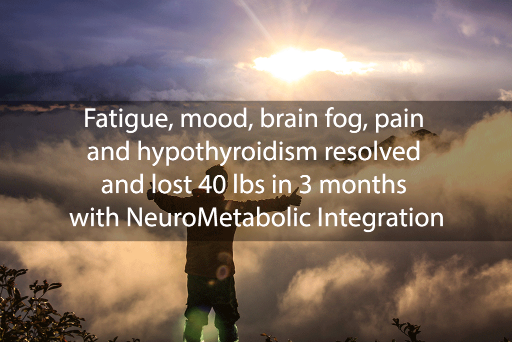 Fatigue, mood, brain fog, pain and hypothyroidism resolved and lost 40 lbs in 3 months with NeuroMetabolic Integration