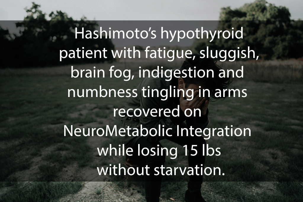 Hashimoto's hypothyroid patient with fatigue, sluggish, brain fog, indigestion and numbness tingling in arms recovered on NeuroMetabolic Integration while losing 15 lbs without starvation.