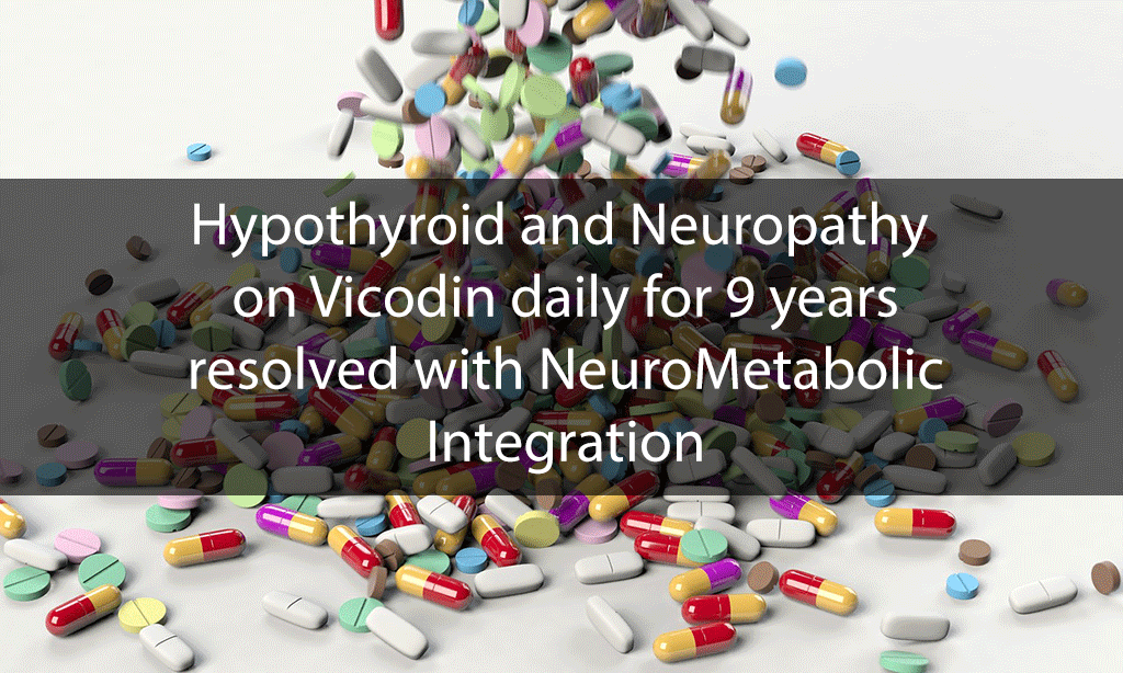 Hypothyroid and Neuropathy on Vicodin daily for 9 years resolved with NeuroMetabolic Integration