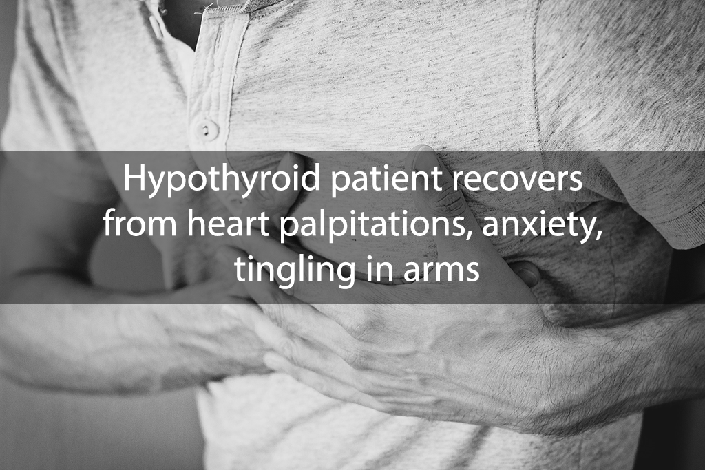 Hypothyroid patient recovers from heart palpitations, anxiety, tingling in arms