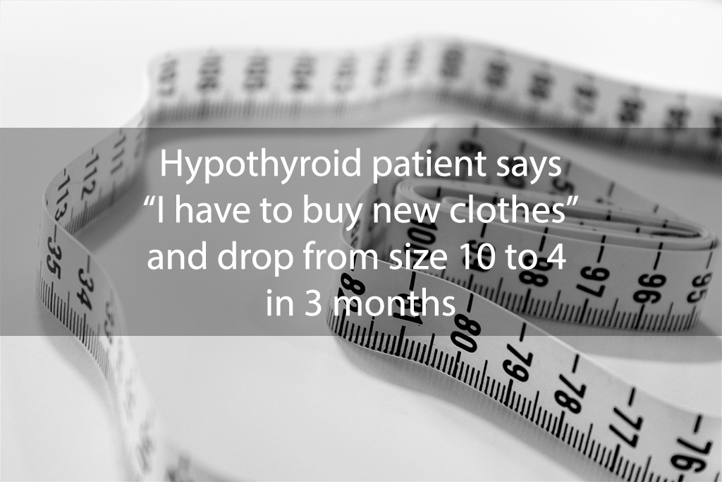 """Hypothyroid patient says """"I have to buy new clothes"""" and drop from size 10 to 4 in 3 months"""