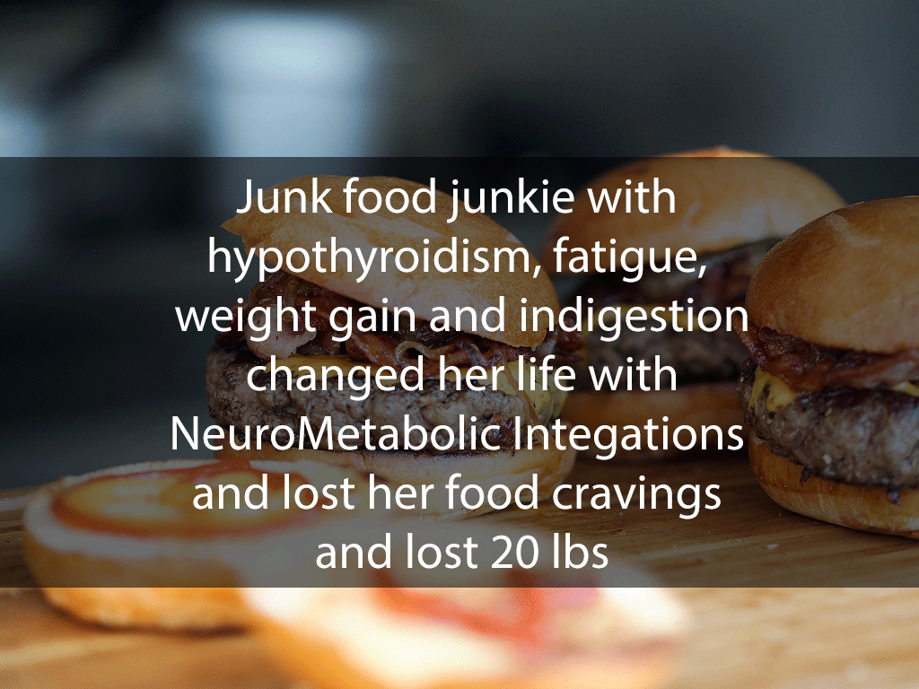 Junk food junkie with hypothyroidism, fatigue, weight gain and indigestion changed her life with NeuroMetabolic Integations and lost her food cravings and lost 20 lbs