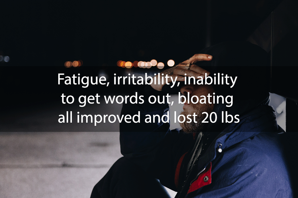 Fatigue, irritability, inability to get words out, bloating all improved and lost 20 lbs