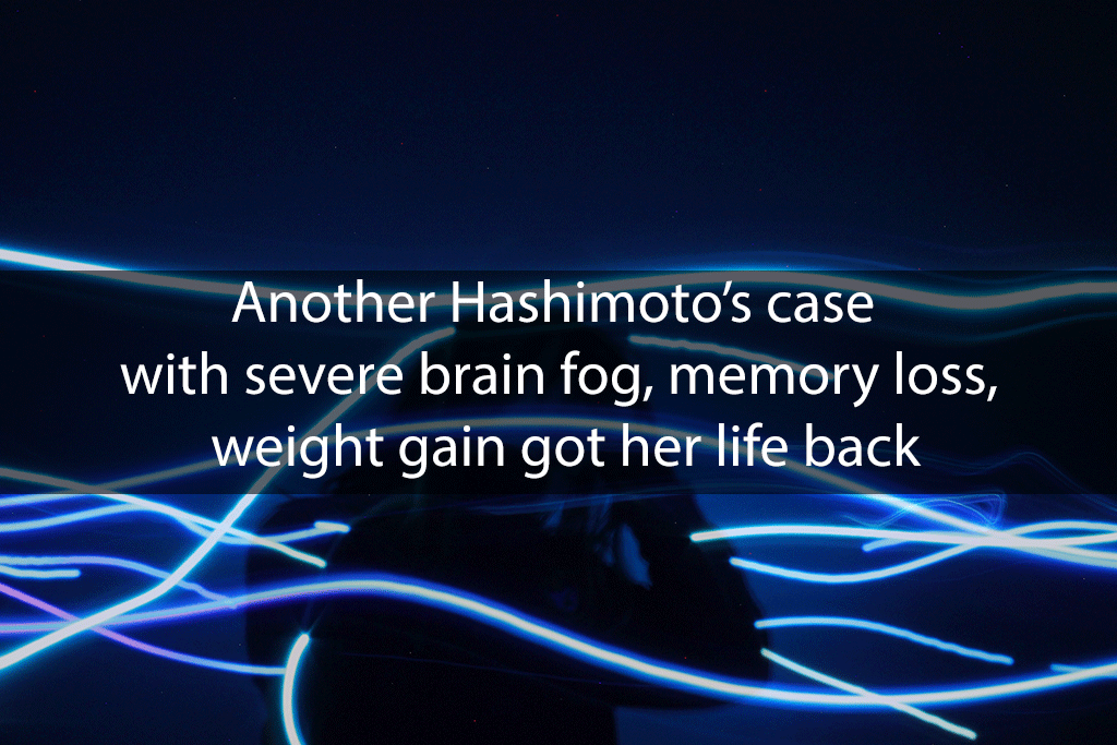 Another Hashimoto's case with severe brain fog, memory loss, weight gain got her life back