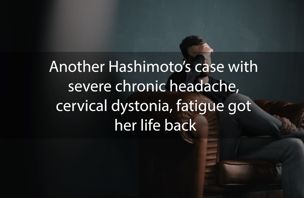 Another Hashimoto's case with severe chronic headache, cervical dystonia, fatigue got her life back