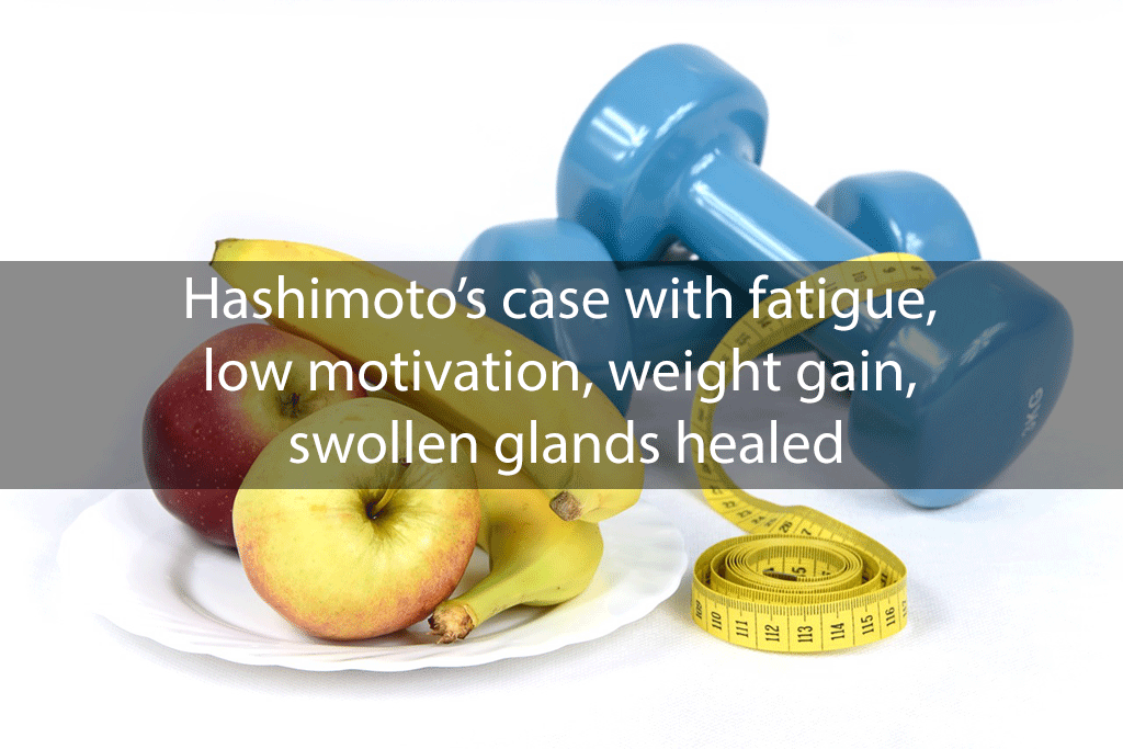 Hashimoto's case with fatigue, low motivation, weight gain, swollen glands healed
