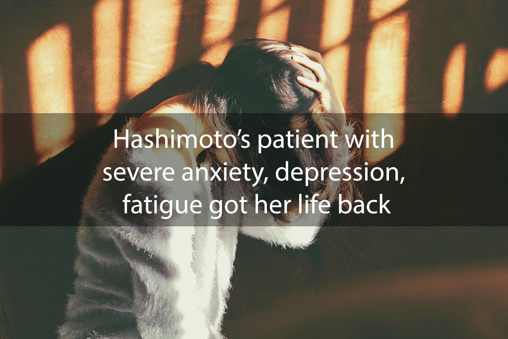 Hashimoto's patient with severe anxiety, depression, fatigue got her life back
