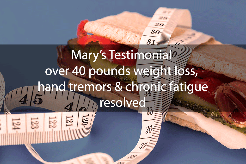 Mary's Testimonial: over 40 pounds weight loss, hand tremors & chronic fatigue resolved