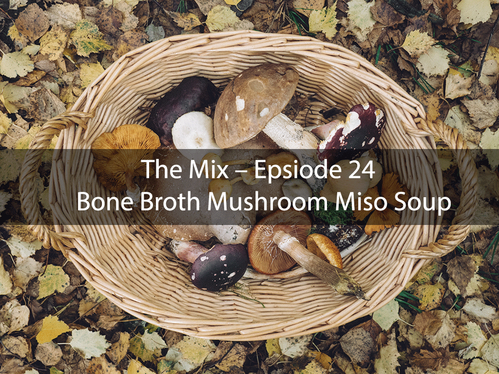 The Mix – Epsiode 24 – Bone Broth Mushroom Miso Soup