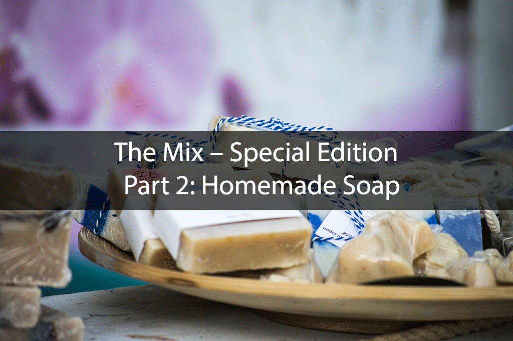 The Mix – Special Edition – Part 2: Homemade Soap