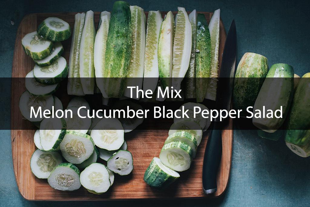 The Mix – Melon Cucumber Black Pepper Salad