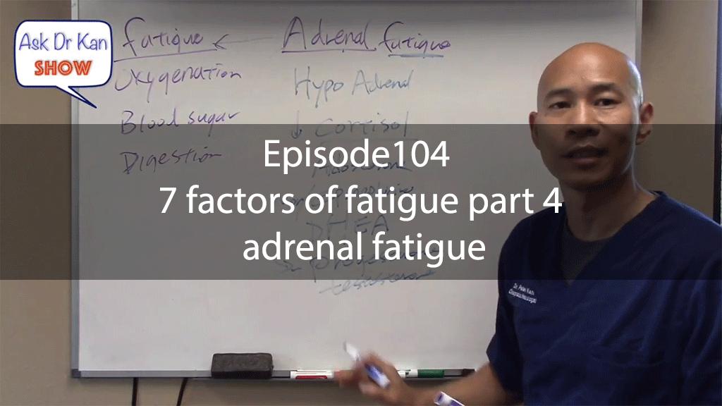 Ask Dr KanShow Episode104 – 7 factors of fatigue part 4 – adrenal fatigue