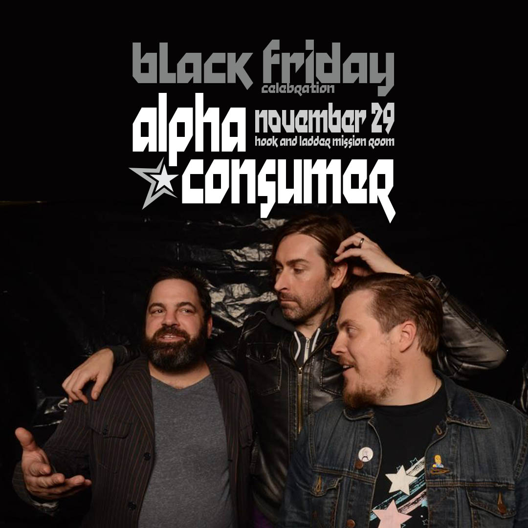 Alpha Consumer on Friday, November 29 at The Hook and Ladder Mission Room