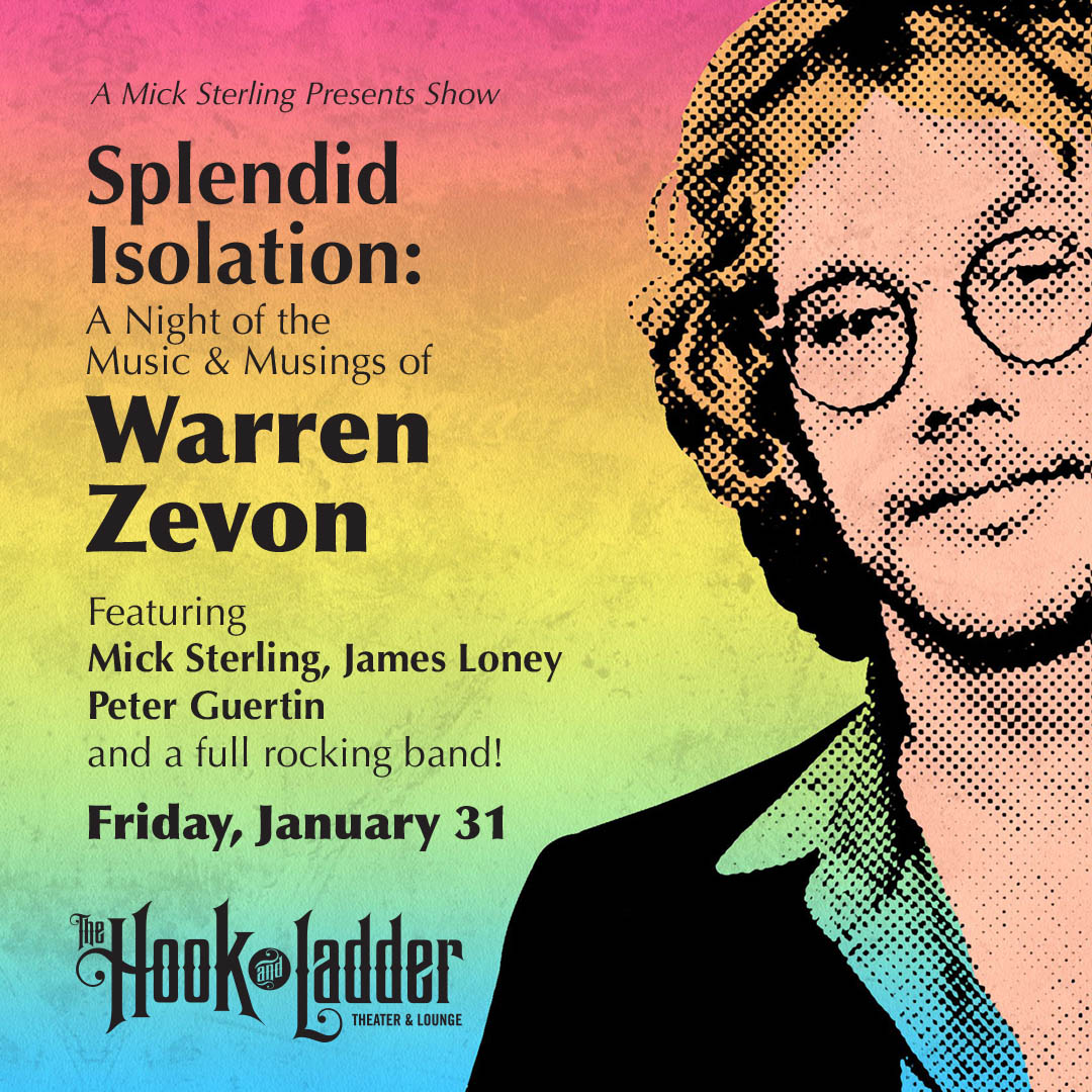 A Mick Sterling Presents Show - Splendid Isolation: A Night of the Music and Musings of Warren Zevon Featuring Mick Sterling, James Loney, Peter Guertin on Friday, January 31, 2020 The Hook and Ladder Theater