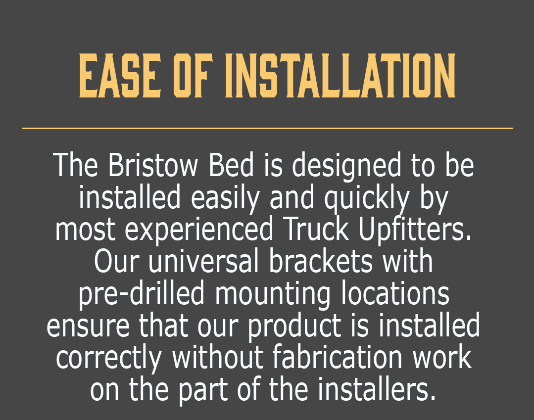 Ease of Installation-The Bristow Bed is designed to be installed easily and quickly by most experienced Truck Upfitters.  Our universal brackets with pre-drilled mounting locations ensure that our product is installed correctly without fabrication work on the part of the installers.