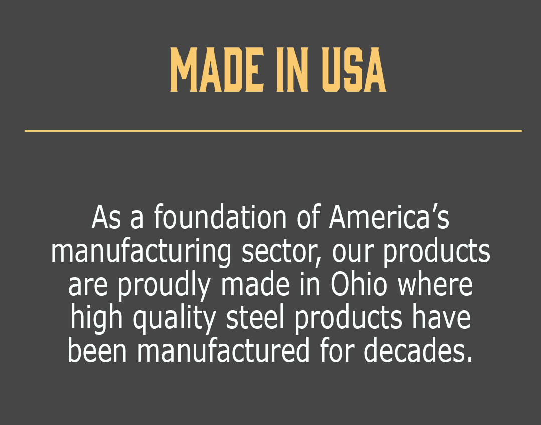 Made in USA-As a foundation of America's manufacturing sector, our products are proudly made in Ohio where high quality steel products have been manufactured for decades.