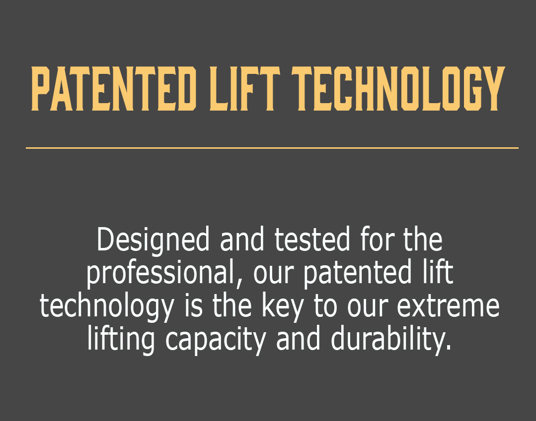 Patented Lift Technology-Designed and tested for the professional, our patented lift technology is the key to our extreme lifting capacity and durability.