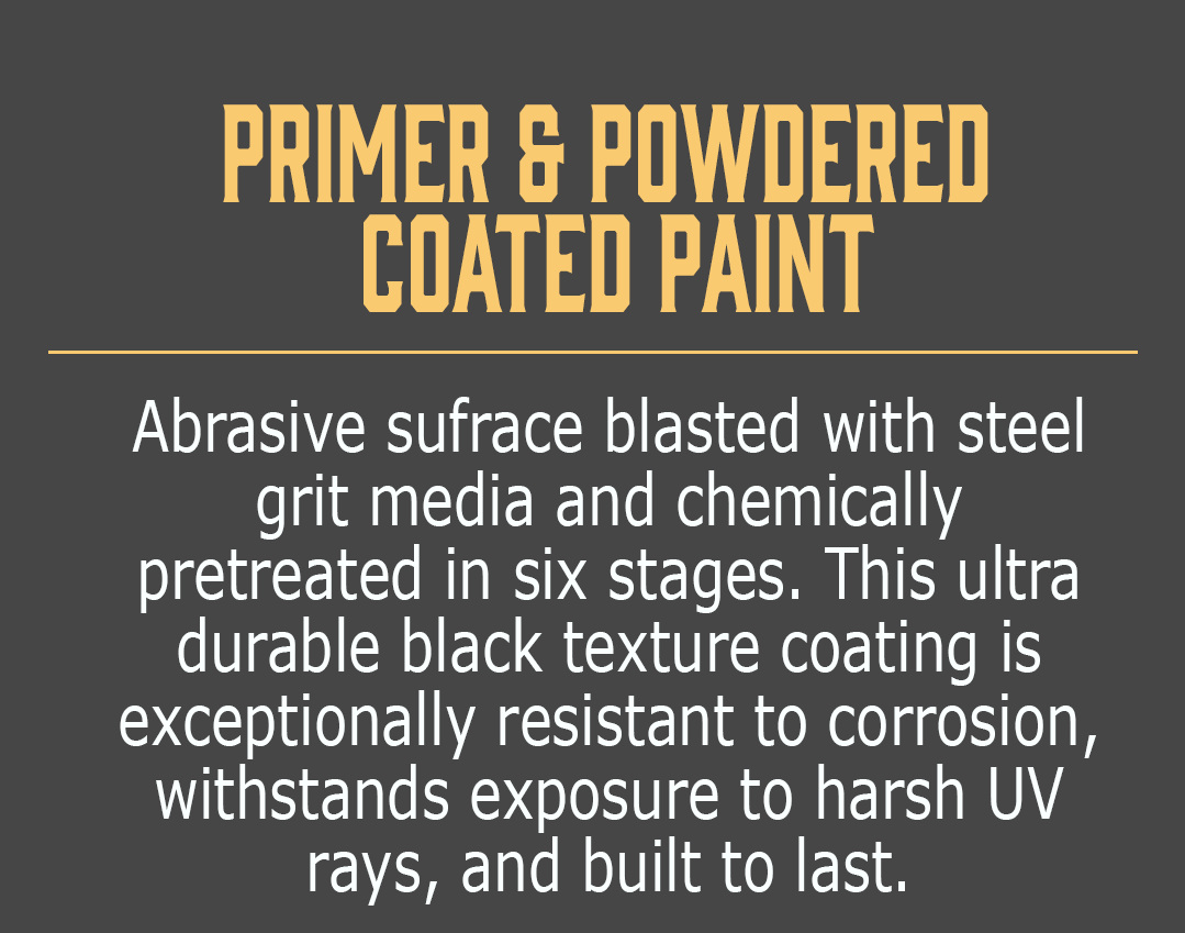 Primer & Powdered Coated Paint-Abrasive sufrace blasted with steel grit media and chemically pretreated in six stages. This ultra durable black texture coating is exceptionally resistant to corrosion, withstands exposure to harsh UV rays, and built to last.