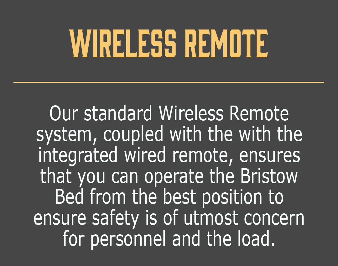 Wireless Remote-Our standard Wireless Remote system, coupled with the with the integrated wired remote, ensures that you can operate the Bristow Bed from the best position to ensure safety is of utmost concern for personnel and the load.