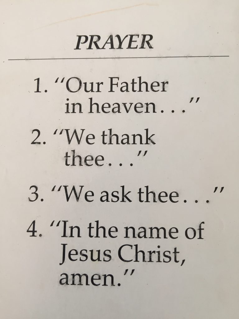 "outline of prayer: 1. ""Our Father in Heaven..."" 2. ""We thank thee..."" 3. ""We ask thee..."" 4. ""In the name of Jesus Christ, amen."""