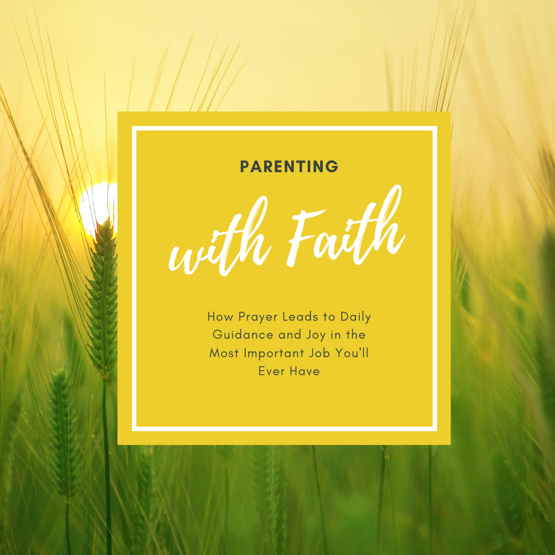 field of barley with sunrise behind. The text box reads Parenting With Faith: Learn how to pray and how to hear God's daily guidance for you and your family. You will feel more joy in the most important job you'll ever do, being a parent.