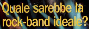 Quale sarebbe la rock-band ideale?
