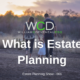 What is Estate Planning - William C. Deveneau, Esq. PLC