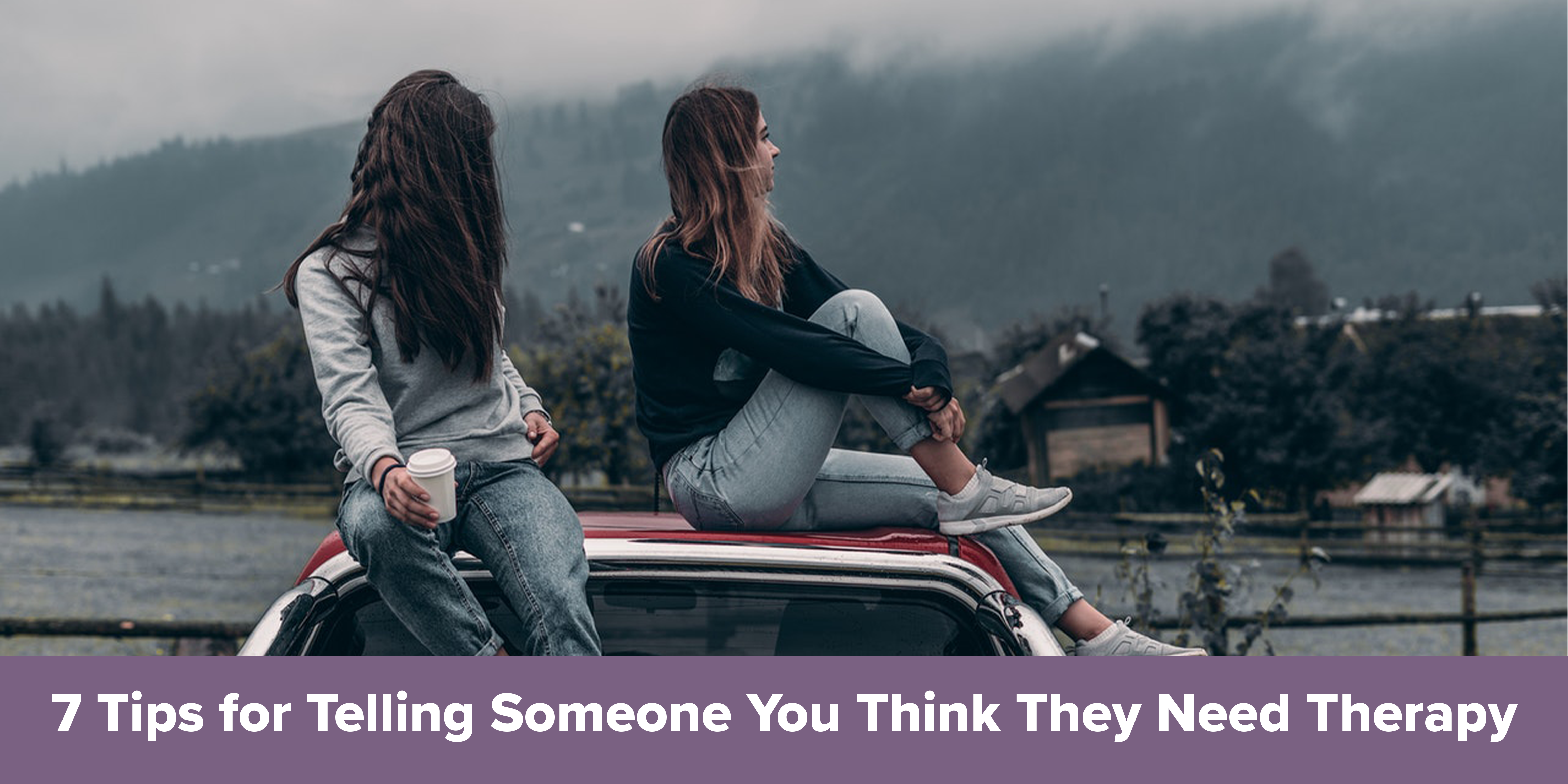7 Tips for Telling Someone You Think They Need Therapy
