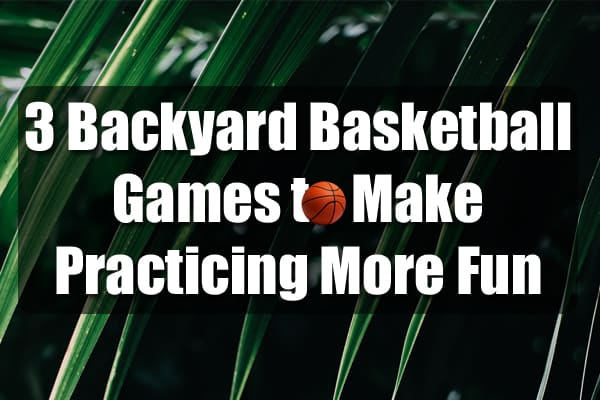 3 Backyard Basketball Games to Make Practicing More Fun