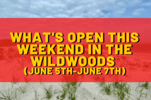 What's Open This Weekend In The Wildwoods (June 5th-June 7th)