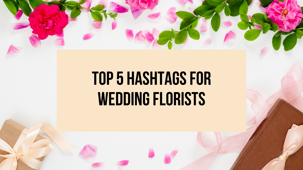 Top 5 Hashtags for Wedding Florists