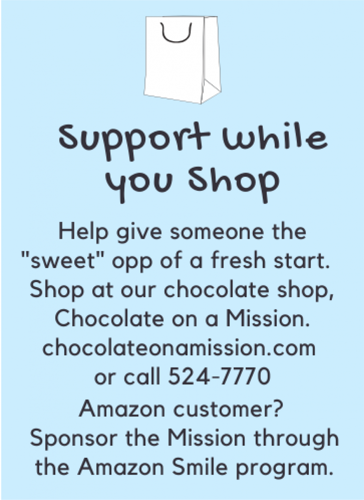 Did you know that shopping can be one way of making an impact in the community? Consider choosing River of Life Mission when shopping through Amazon Smile or check our Chocolate on a Mission!