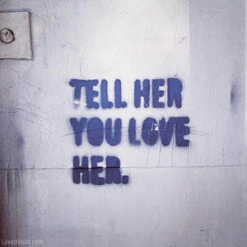 if you love her, tell her