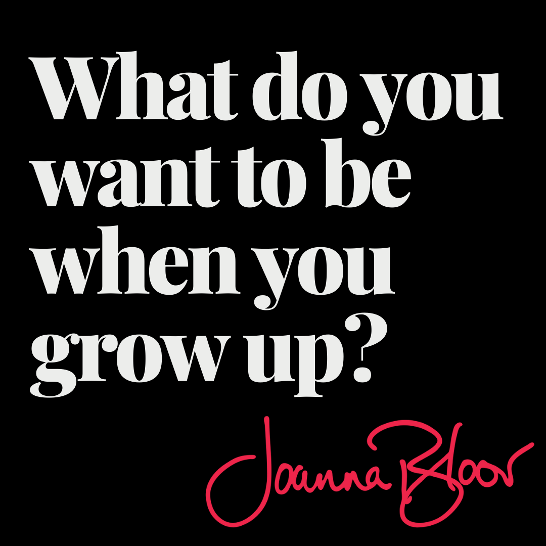 What do you want to be when you grow up? No, you're not too old to ask.