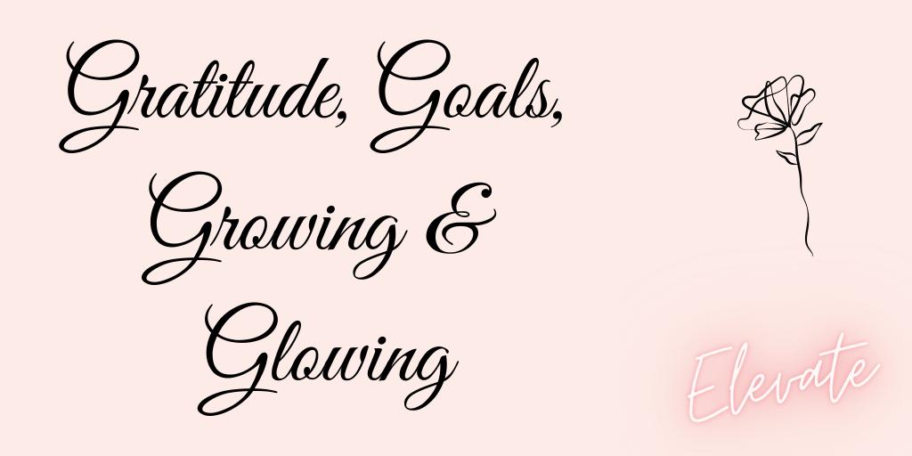 Gratitude, Goals, Growing & Glowing