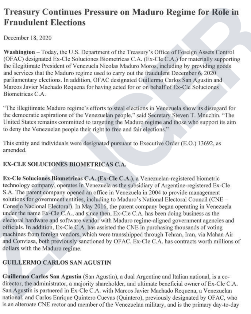 "Treasury Continues Pressure on Maduro Regime for Role in  Fraudulent Elections  December 18, 2020  Washington — Today, the U S. Department Of the Treasury's OIT1ce of Foreign Assets Control  (OF AC) designated Ex-Cle Solucioncs Biometricas C.A. (Ex-Cle C.A.) for materially supporting  the illegitimate President of Venezuela Nicolas Maduro Moms, including by providing goods  and services that the Maduro regime used to carry out the fraudulent December 6.2020  parliamentary elections. In addition, OFAC designated Guillermo Carlos San Agustin and  Marcos Javier Machado Requena for having acted for or on behalf of Ex-Cle Soluciones  Biometricas C.A.  ' •The illegitimate Maduro regime's efforts to steal elections in Venezuela show its disregard for  the democratic aspirations Of the Venezuelan people."" said Secretary Steven T. Mnuehin. ""The  United States remains committed to targeting the Maduro regime and those who support its aim  to deny the Venezuelan people their right to free and fair elections""  This entity and individuals were designated pursuant to Executive Order (E.O.) 13692, as  EX-CLE SOLUCIONES BIOMETRIC AS C.A.  Ex-Cle Soluciones Biometricas C.A. (Ex-Cle C.A.), a Venezuelan-registered biometric  technology compamv, operates in Venezuela as the subsidiary of Argentine-registered Ex-Cle  S.A. The parent company 01æned an onice in Venezuela in 2004 to provide management  solutions for government entities, including to Maduro's National Electoral Council (CNE —  Consejo Nacional Electoral). In May 2016, the parent company began operating in Venezuela  under the name Ex-Cle CA., and since then, Ex-Cle C.A. has been doing business as the  electoral hardware and software vendor with Maduro regime-aligned government agencies and  Officials. In addition, Ex-Cle C.A. has assisted the CNE in purchasing thousands of voting  machines from foreign vendors, Which were transshipped through Tehran, Iran, via Mahan Air  and Conviasa, both prcwiously sanctioned by OF AC. Ex-Cle C.A. has contracts worth millions of  dollars With the Maduro regime.  GUILLERMO CARLOS SAN AGUSTIN  Guillermo Carlos San Agustin (San Agustin), a dual Argentine and Italian national, is a co•  director, the administrator, a majority shareholder, and ultimate beneficial owner Of Ex-Cle C.A.  San Agustin is partnered in Ex-Cle C.A. with Marcos Javier Machado Requcna, a Venezuelan  national. and Carlos Enrique Quintero Cuevas (Quintero), pæ.'iously designated by OFAC, who  is an alternate CNE rector and member Of the Venezuelan military, and is the primary day-to-day"